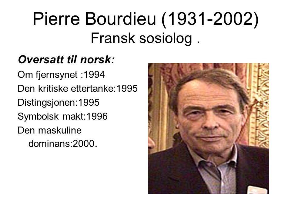 Pierre Bourdieu (1931-2002) Fransk sosiolog. Oversatt til norsk: Om fjernsynet :1994 Den kritiske ettertanke:1995 Distingsjonen:1995 Symbolsk makt:199