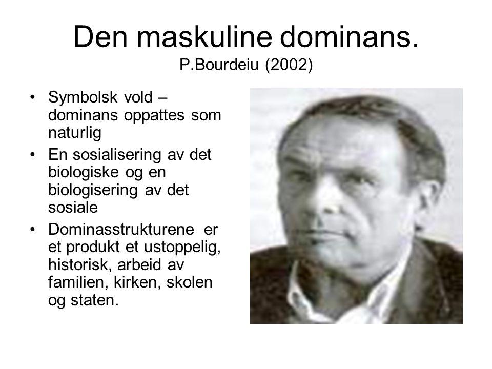 Den maskuline dominans. P.Bourdeiu (2002) Symbolsk vold – dominans oppattes som naturlig En sosialisering av det biologiske og en biologisering av det