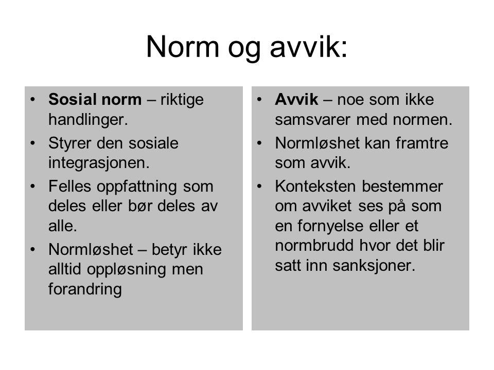 Norm og avvik: Sosial norm – riktige handlinger. Styrer den sosiale integrasjonen. Felles oppfattning som deles eller bør deles av alle. Normløshet –