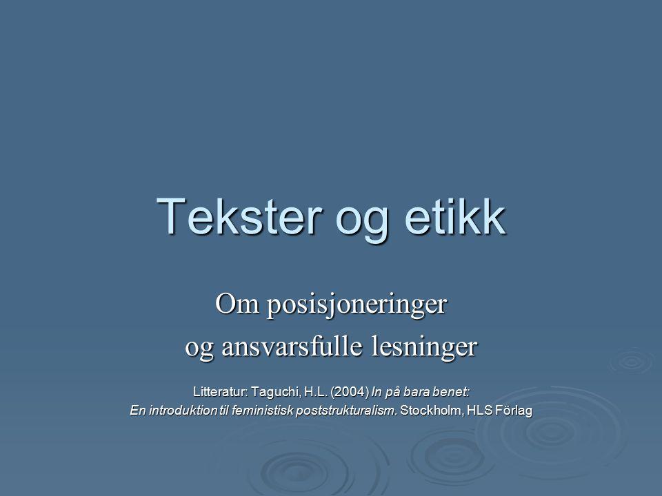 Tekster og etikk Om posisjoneringer og ansvarsfulle lesninger Litteratur: Taguchi, H.L.