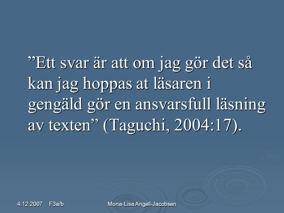 4.12.2007 F3a/bMona-Lisa Angell-Jacobsen Ett svar är att om jag gör det så kan jag hoppas at läsaren i gengäld gör en ansvarsfull läsning av texten (Taguchi, 2004:17).