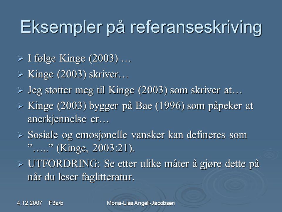 4.12.2007 F3a/bMona-Lisa Angell-Jacobsen Eksempler på referanseskriving  I følge Kinge (2003) …  Kinge (2003) skriver…  Jeg støtter meg til Kinge (2003) som skriver at…  Kinge (2003) bygger på Bae (1996) som påpeker at anerkjennelse er…  Sosiale og emosjonelle vansker kan defineres som ….. (Kinge, 2003:21).