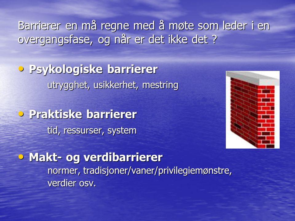 Barrierer en må regne med å møte som leder i en overgangsfase, og når er det ikke det ? Psykologiske barrierer Psykologiske barrierer utrygghet, usikk