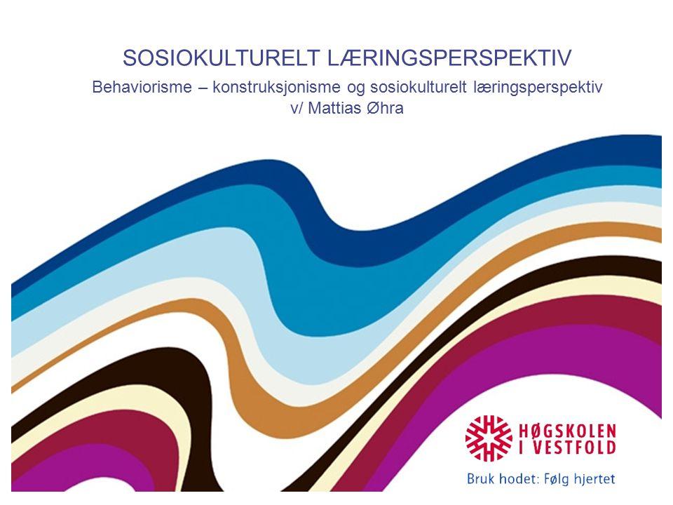 SOSIOKULTURELT LÆRINGSPERSPEKTIV Behaviorisme – konstruksjonisme og sosiokulturelt læringsperspektiv v/ Mattias Øhra