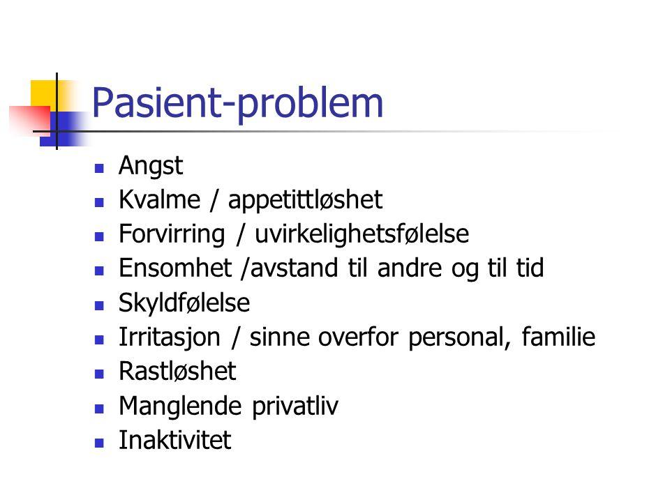Pasient-problem Angst Kvalme / appetittløshet Forvirring / uvirkelighetsfølelse Ensomhet /avstand til andre og til tid Skyldfølelse Irritasjon / sinne