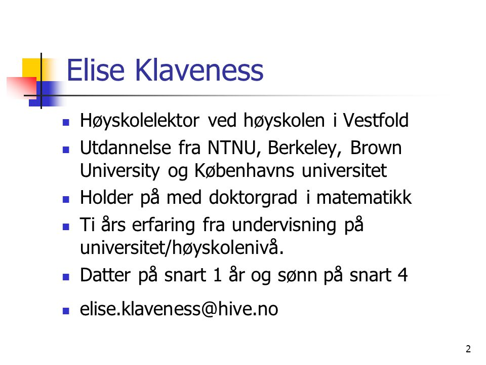 2 Elise Klaveness Høyskolelektor ved høyskolen i Vestfold Utdannelse fra NTNU, Berkeley, Brown University og Københavns universitet Holder på med doktorgrad i matematikk Ti års erfaring fra undervisning på universitet/høyskolenivå.