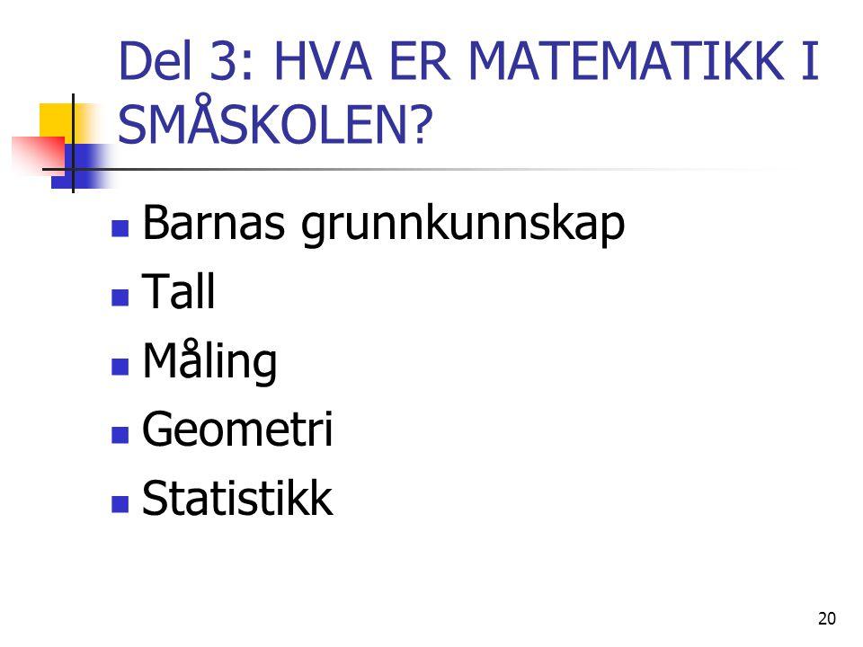 20 Del 3: HVA ER MATEMATIKK I SMÅSKOLEN? Barnas grunnkunnskap Tall Måling Geometri Statistikk