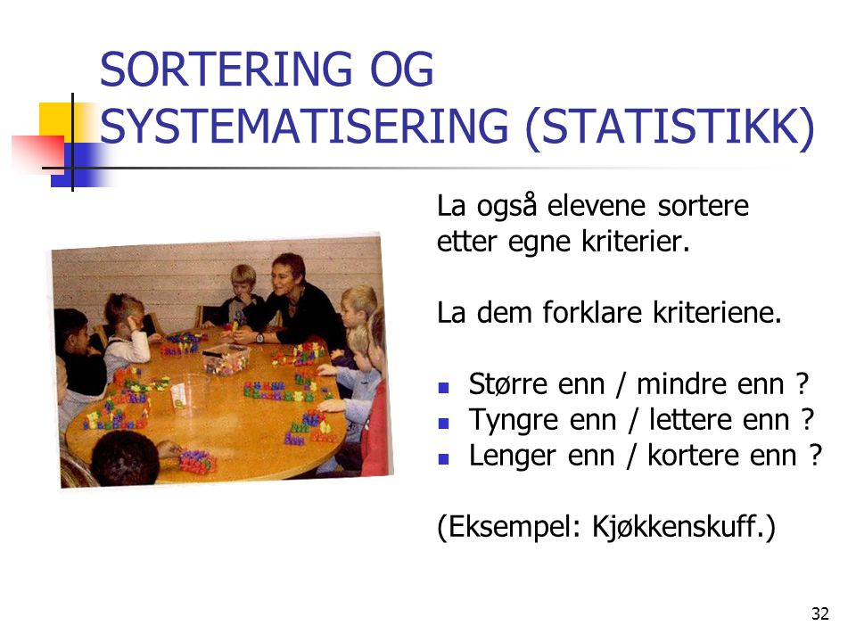 32 SORTERING OG SYSTEMATISERING (STATISTIKK) La også elevene sortere etter egne kriterier. La dem forklare kriteriene. Større enn / mindre enn ? Tyngr