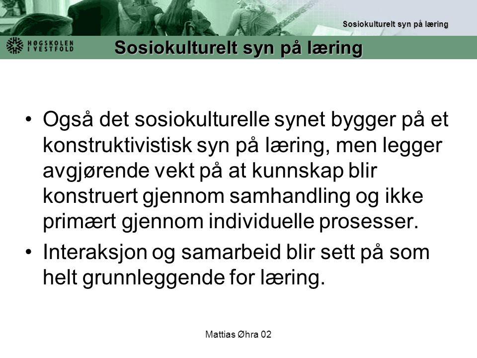 Mattias Øhra 02 Også det sosiokulturelle synet bygger på et konstruktivistisk syn på læring, men legger avgjørende vekt på at kunnskap blir konstruert
