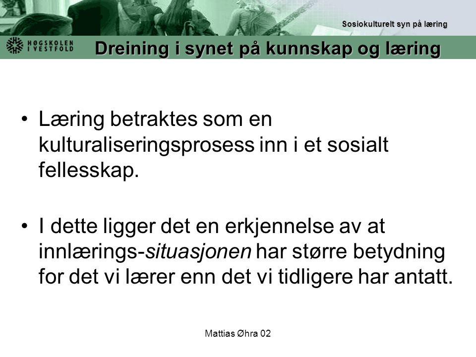 Mattias Øhra 02 Læring betraktes som en kulturaliseringsprosess inn i et sosialt fellesskap. I dette ligger det en erkjennelse av at innlærings-situas