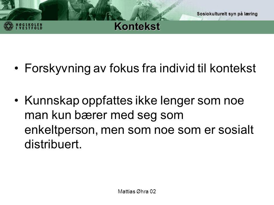 Mattias Øhra 02 Forskyvning av fokus fra individ til kontekst Kunnskap oppfattes ikke lenger som noe man kun bærer med seg som enkeltperson, men som n