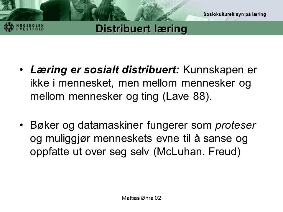 Mattias Øhra 02 Læring er sosialt distribuert: Kunnskapen er ikke i mennesket, men mellom mennesker og mellom mennesker og ting (Lave 88). Bøker og da