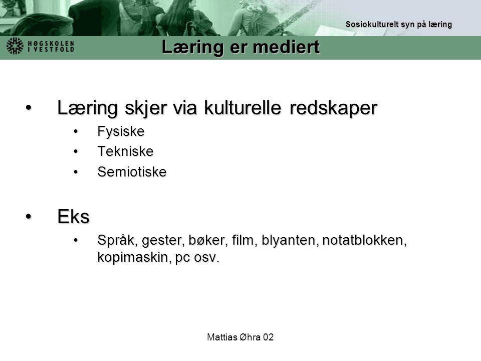 Mattias Øhra 02 Læring skjer via kulturelle redskaperLæring skjer via kulturelle redskaper FysiskeFysiske TekniskeTekniske SemiotiskeSemiotiske EksEks