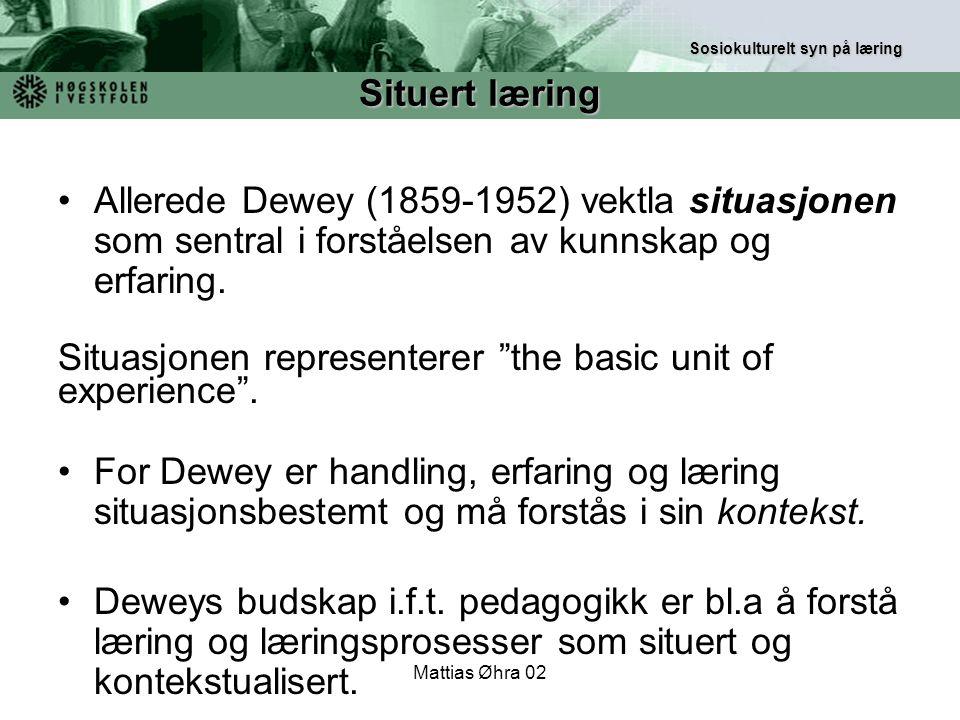 """Mattias Øhra 02 Allerede Dewey (1859-1952) vektla situasjonen som sentral i forståelsen av kunnskap og erfaring. Situasjonen representerer """"the basic"""