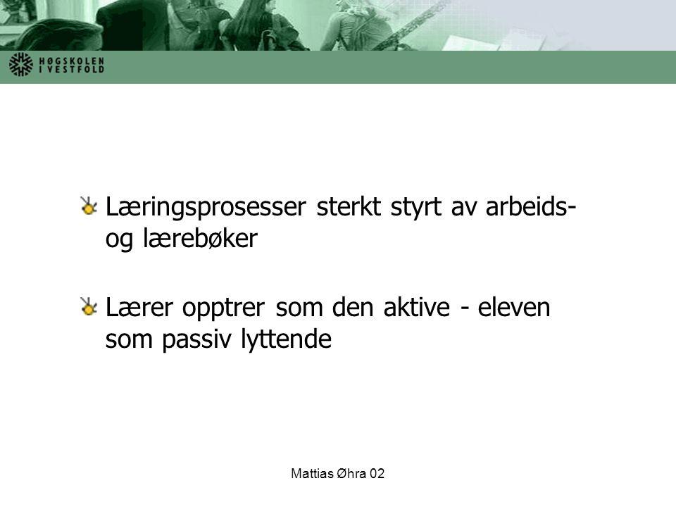 Mattias Øhra 02 Læringsprosesser sterkt styrt av arbeids- og lærebøker Lærer opptrer som den aktive - eleven som passiv lyttende