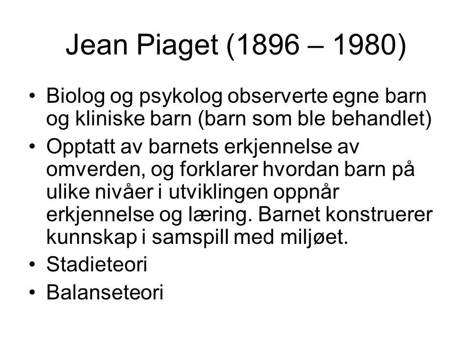 Jean Piaget (1896 – 1980) Biolog og psykolog observerte egne barn og kliniske barn (barn som ble behandlet) Opptatt av barnets erkjennelse av omverden