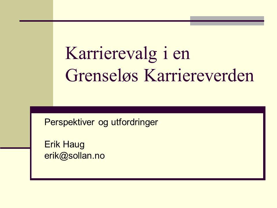 Karrierevalg i en Grenseløs Karriereverden Perspektiver og utfordringer Erik Haug erik@sollan.no