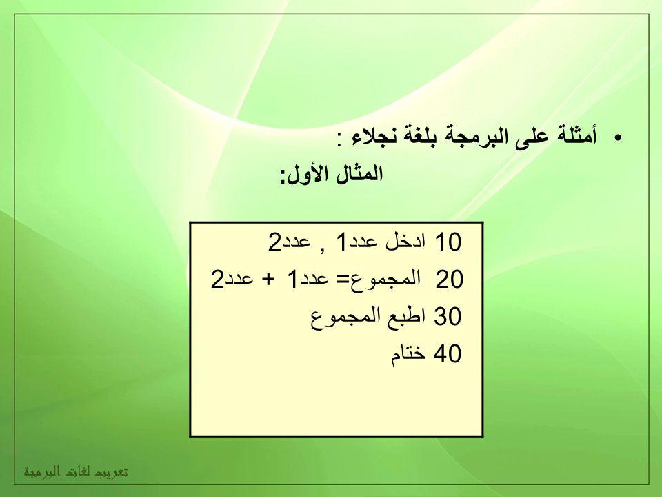 أمثلة على البرمجة بلغة نجلاء : المثال الأول: 10 ادخل عدد1, عدد2 20 المجموع= عدد1 + عدد2 30 اطبع المجموع 40 ختام