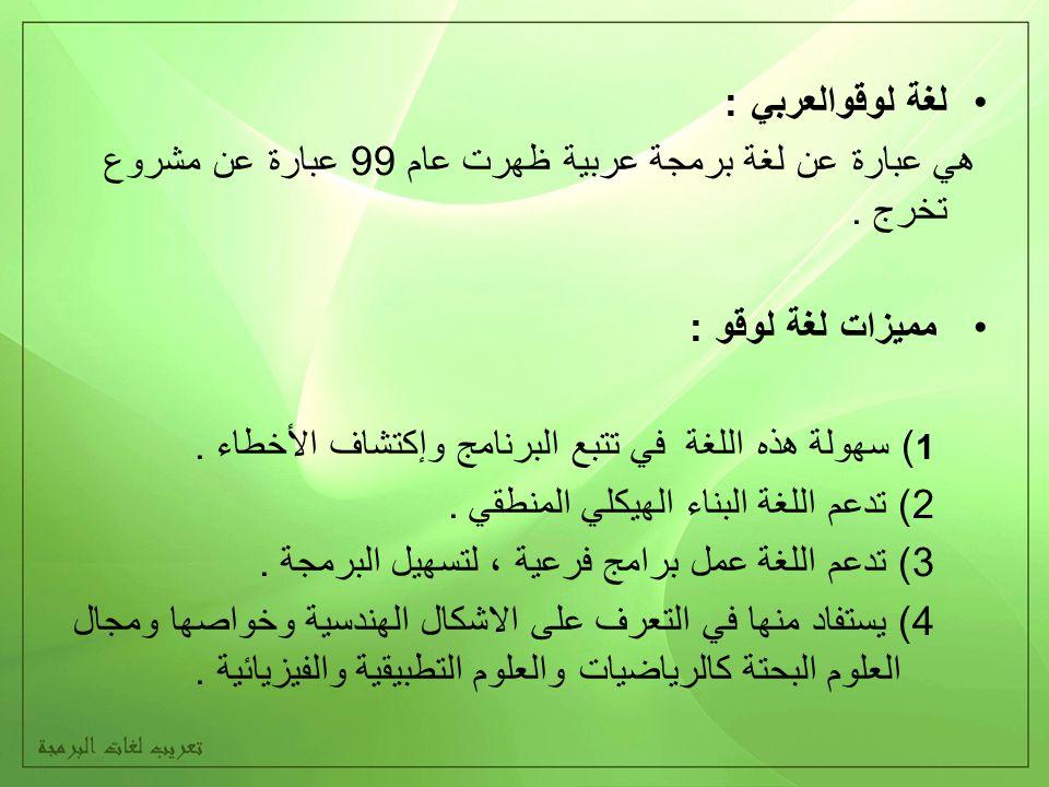 لغة لوقوالعربي : هي عبارة عن لغة برمجة عربية ظهرت عام 99 عبارة عن مشروع تخرج. مميزات لغة لوقو : 1 ) سهولة هذه اللغة في تتبع البرنامج وإكتشاف الأخطاء.