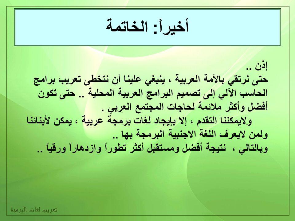أخيراً: الخاتمة إذن.. حتى نرتقي بالأمة العربية ، ينبغي علينا أن نتخطى تعريب برامج الحاسب الآلي إلى تصميم البرامج العربية المحلية.. حتى تكون أفضل وأكثر