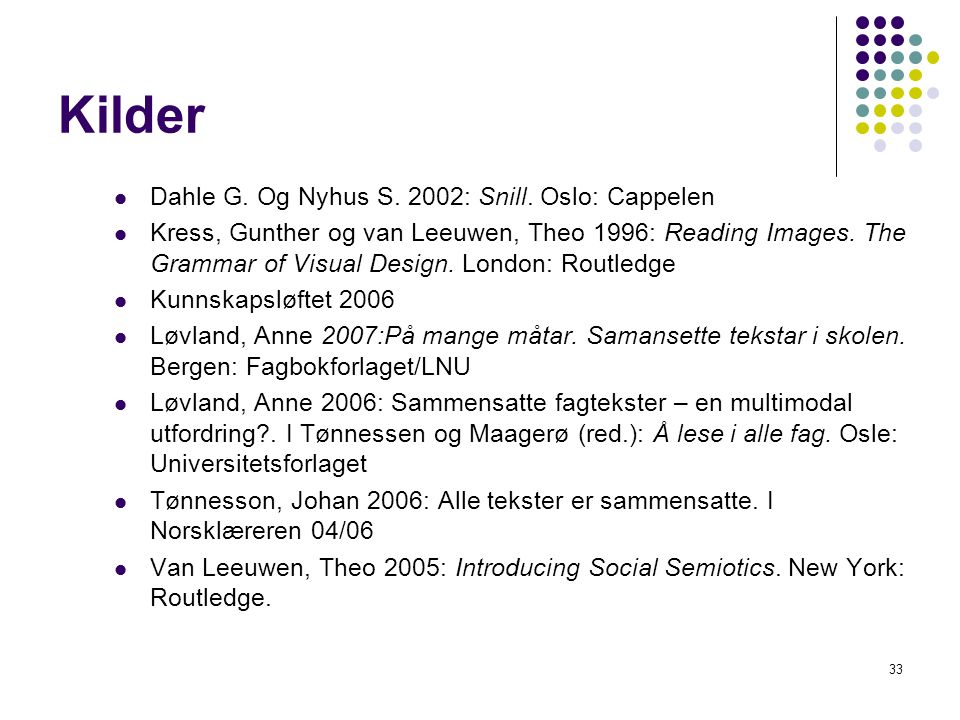 33 Kilder Dahle G. Og Nyhus S. 2002: Snill. Oslo: Cappelen Kress, Gunther og van Leeuwen, Theo 1996: Reading Images. The Grammar of Visual Design. Lon
