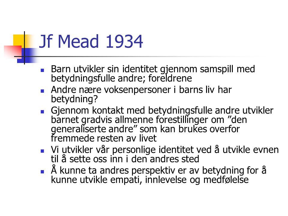 Jf Mead 1934 Barn utvikler sin identitet gjennom samspill med betydningsfulle andre; foreldrene Andre nære voksenpersoner i barns liv har betydning.