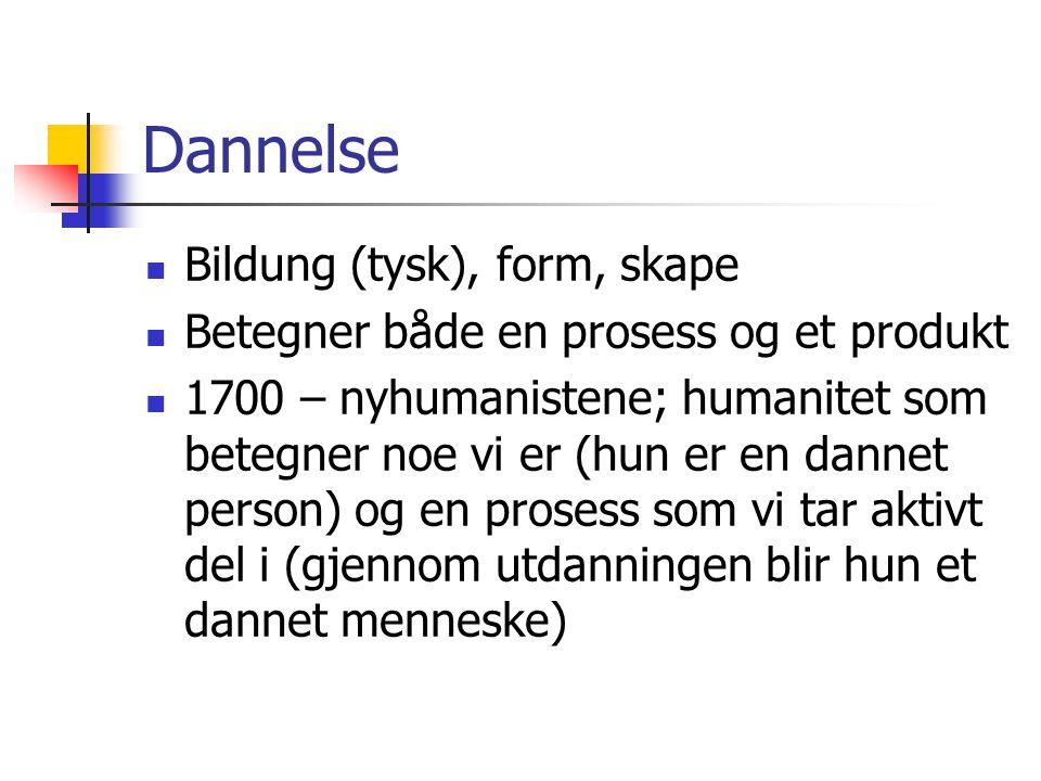 Dannelse Bildung (tysk), form, skape Betegner både en prosess og et produkt 1700 – nyhumanistene; humanitet som betegner noe vi er (hun er en dannet person) og en prosess som vi tar aktivt del i (gjennom utdanningen blir hun et dannet menneske)