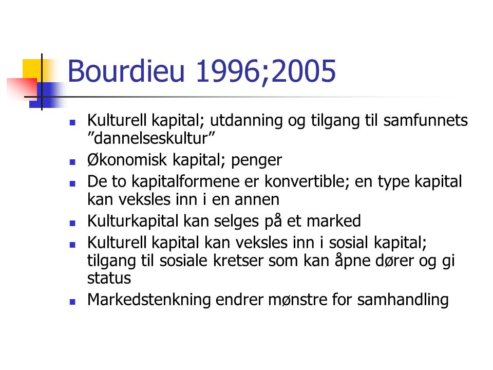 Bourdieu 1996;2005 Kulturell kapital; utdanning og tilgang til samfunnets dannelseskultur Økonomisk kapital; penger De to kapitalformene er konvertible; en type kapital kan veksles inn i en annen Kulturkapital kan selges på et marked Kulturell kapital kan veksles inn i sosial kapital; tilgang til sosiale kretser som kan åpne dører og gi status Markedstenkning endrer mønstre for samhandling
