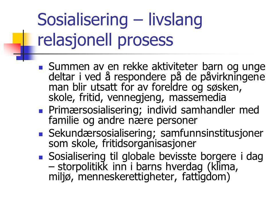 Sosialisering – livslang relasjonell prosess Summen av en rekke aktiviteter barn og unge deltar i ved å respondere på de påvirkningene man blir utsatt