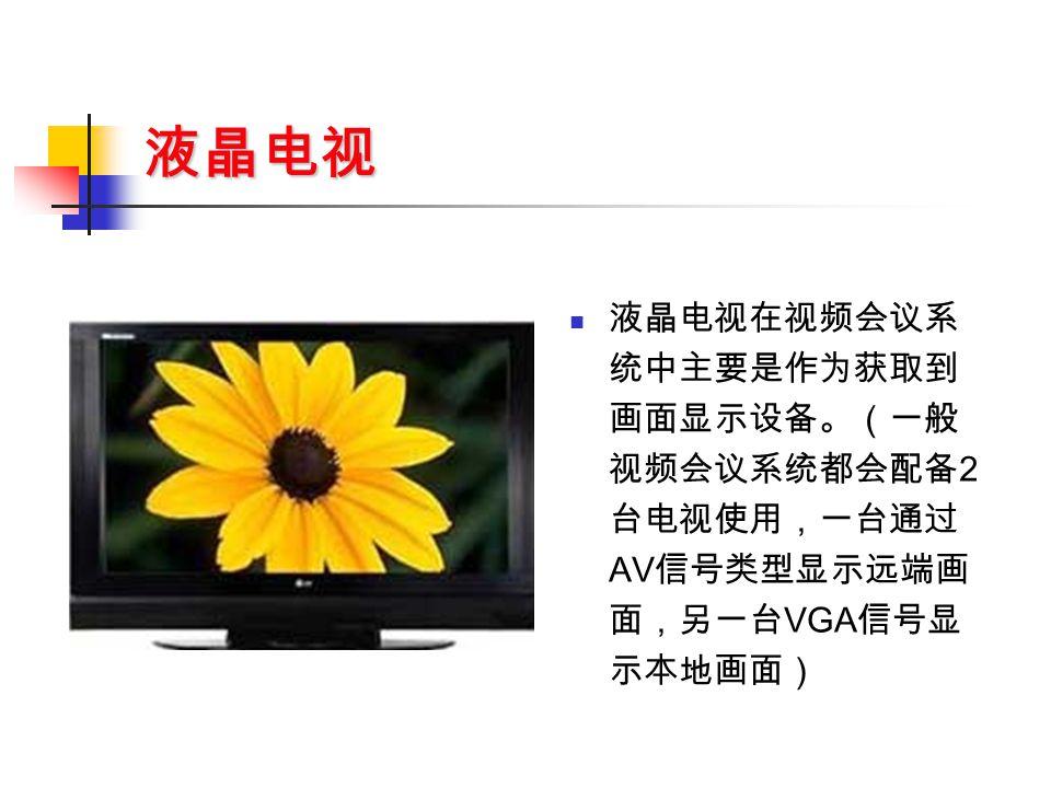 液晶电视 液晶电视在视频会议系 统中主要是作为获取到 画面显示设备。(一般 视频会议系统都会配备 2 台电视使用,一台通过 AV 信号类型显示远端画 面,另一台 VGA 信号显 示本地画面)