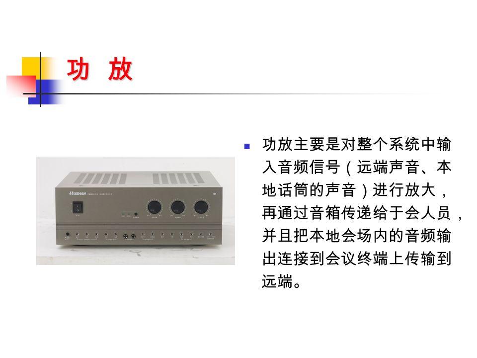 功 放 功放主要是对整个系统中输 入音频信号(远端声音、本 地话筒的声音)进行放大, 再通过音箱传递给于会人员, 并且把本地会场内的音频输 出连接到会议终端上传输到 远端。