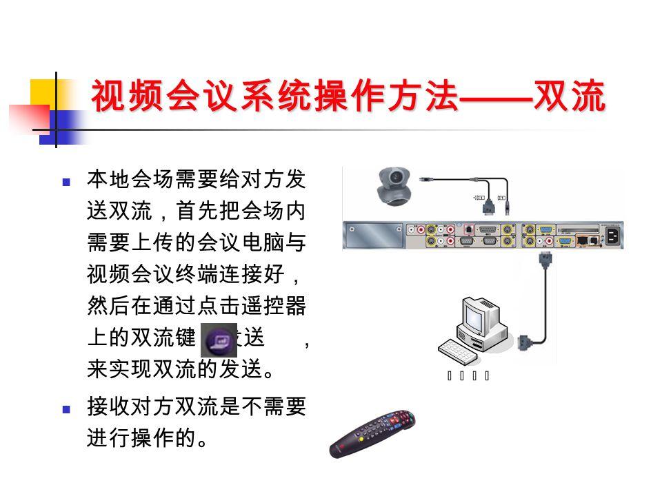视频会议系统操作方法 —— 双流 本地会场需要给对方发 送双流,首先把会场内 需要上传的会议电脑与 视频会议终端连接好, 然后在通过点击遥控器 上的双流键 发送 , 来实现双流的发送。 接收对方双流是不需要 进行操作的。