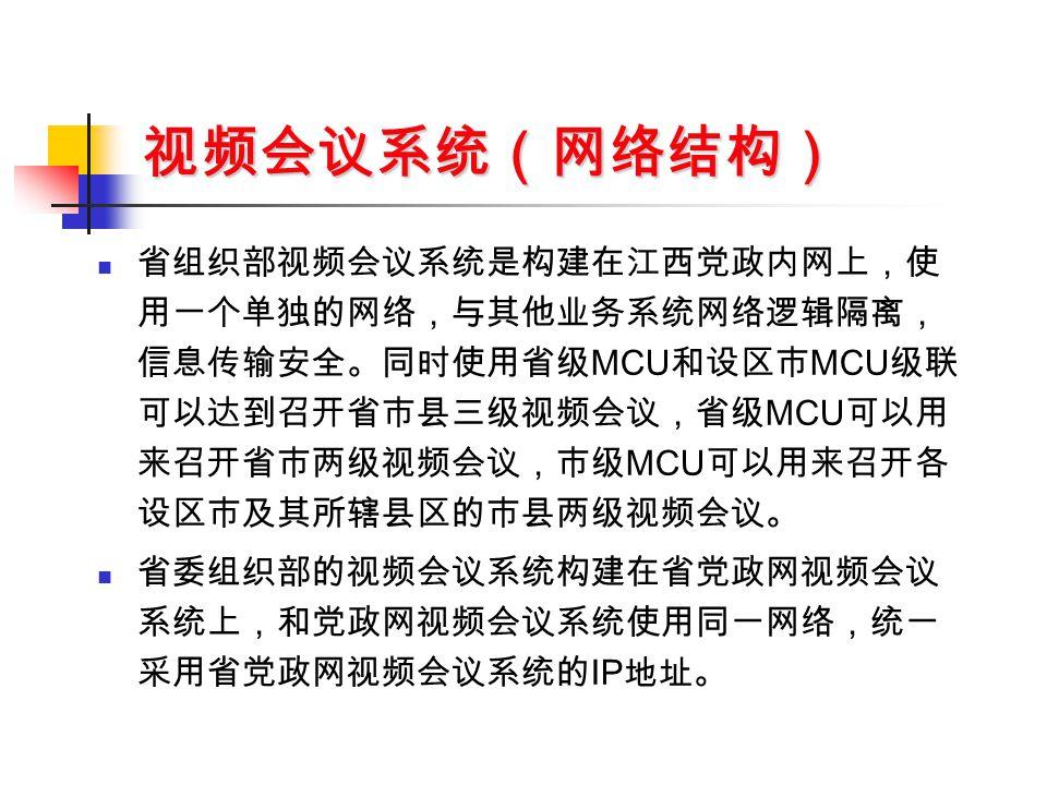 视频会议系统(网络结构) 省组织部视频会议系统是构建在江西党政内网上,使 用一个单独的网络,与其他业务系统网络逻辑隔离, 信息传输安全。同时使用省级 MCU 和设区市 MCU 级联 可以达到召开省市县三级视频会议,省级 MCU 可以用 来召开省市两级视频会议,市级 MCU 可以用来召开各 设区市及其所辖县区的市县两级视频会议。 省委组织部的视频会议系统构建在省党政网视频会议 系统上,和党政网视频会议系统使用同一网络,统一 采用省党政网视频会议系统的 IP 地址。