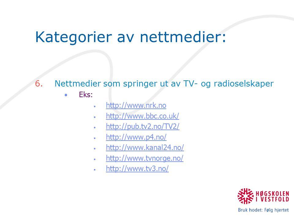 Kategorier av nettmedier: 6.Nettmedier som springer ut av TV- og radioselskaper Eks: http://www.nrk.no http://www.bbc.co.uk/ http://pub.tv2.no/TV2/ ht