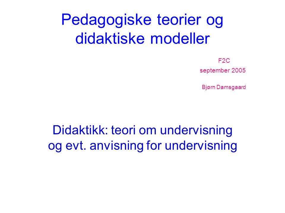 Pedagogiske teorier og didaktiske modeller F2C september 2005 Bjørn Damsgaard Didaktikk: teori om undervisning og evt. anvisning for undervisning