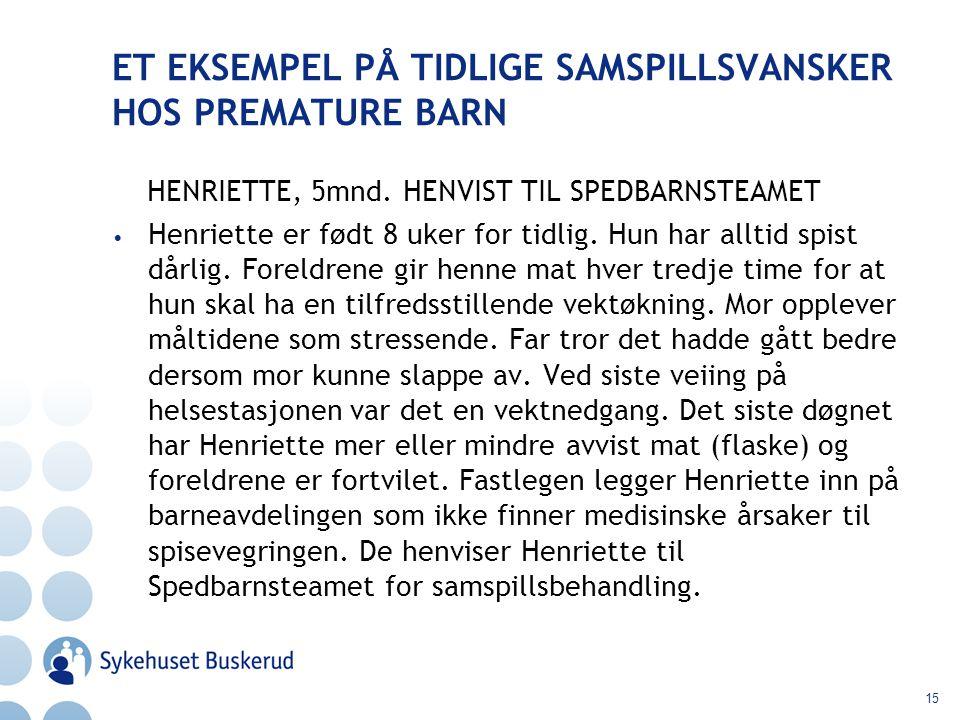 15 ET EKSEMPEL PÅ TIDLIGE SAMSPILLSVANSKER HOS PREMATURE BARN HENRIETTE, 5mnd. HENVIST TIL SPEDBARNSTEAMET Henriette er født 8 uker for tidlig. Hun ha