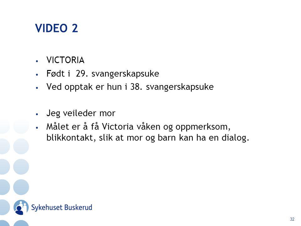 32 VIDEO 2 VICTORIA Født i 29. svangerskapsuke Ved opptak er hun i 38. svangerskapsuke Jeg veileder mor Målet er å få Victoria våken og oppmerksom, bl