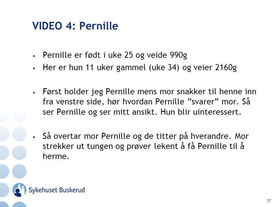 37 VIDEO 4: Pernille Pernille er født i uke 25 og veide 990g Her er hun 11 uker gammel (uke 34) og veier 2160g Først holder jeg Pernille mens mor snak