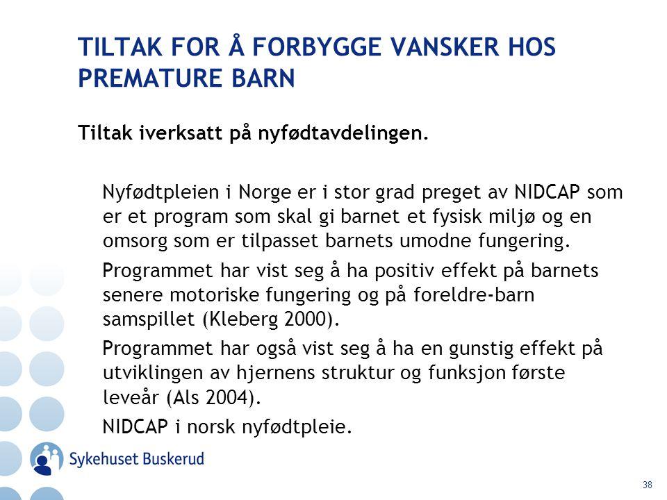 38 TILTAK FOR Å FORBYGGE VANSKER HOS PREMATURE BARN Tiltak iverksatt på nyfødtavdelingen. Nyfødtpleien i Norge er i stor grad preget av NIDCAP som er