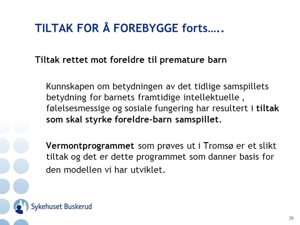39 TILTAK FOR Å FOREBYGGE forts….. Tiltak rettet mot foreldre til premature barn Kunnskapen om betydningen av det tidlige samspillets betydning for ba