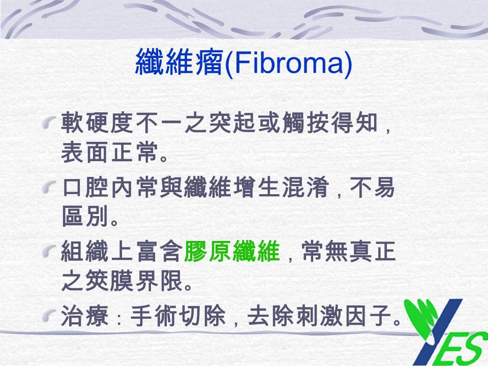 纖維瘤 (Fibroma) 軟硬度不一之突起或觸按得知 , 表面正常 。 口腔內常與纖維增生混淆 , 不易 區別 。 組織上富含膠原纖維 , 常無真正 之筴膜界限 。 治療 : 手術切除 , 去除刺激因子 。
