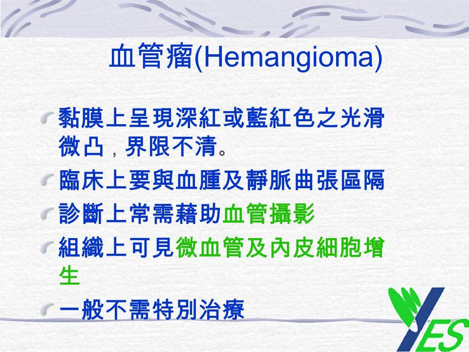 血管瘤 (Hemangioma) 黏膜上呈現深紅或藍紅色之光滑 微凸 , 界限不清 。 臨床上要與血腫及靜脈曲張區隔 診斷上常需藉助血管攝影 組織上可見微血管及內皮細胞增 生 一般不需特別治療