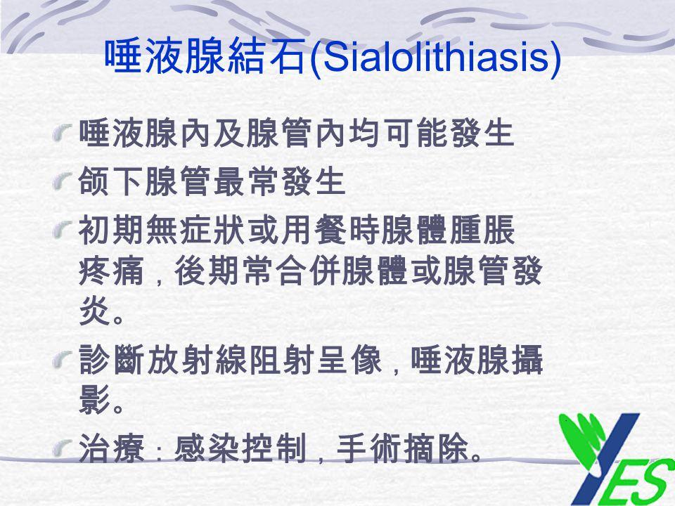 唾液腺結石 (Sialolithiasis) 唾液腺內及腺管內均可能發生 颌下腺管最常發生 初期無症狀或用餐時腺體腫脹 疼痛 , 後期常合併腺體或腺管發 炎 。 診斷放射線阻射呈像 , 唾液腺攝 影 。 治療 : 感染控制 , 手術摘除 。