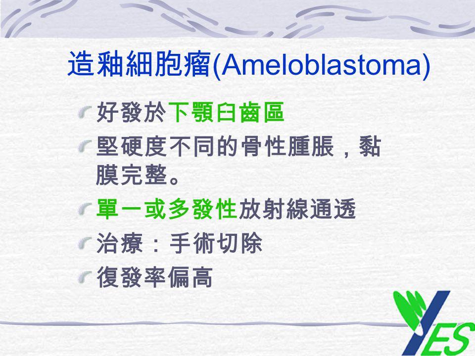 造釉細胞瘤 (Ameloblastoma) 好發於下顎臼齒區 堅硬度不同的骨性腫脹,黏 膜完整。 單一或多發性放射線通透 治療:手術切除 復發率偏高