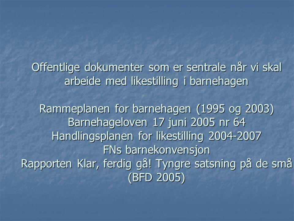 Offentlige dokumenter som er sentrale når vi skal arbeide med likestilling i barnehagen Rammeplanen for barnehagen (1995 og 2003) Barnehageloven 17 ju