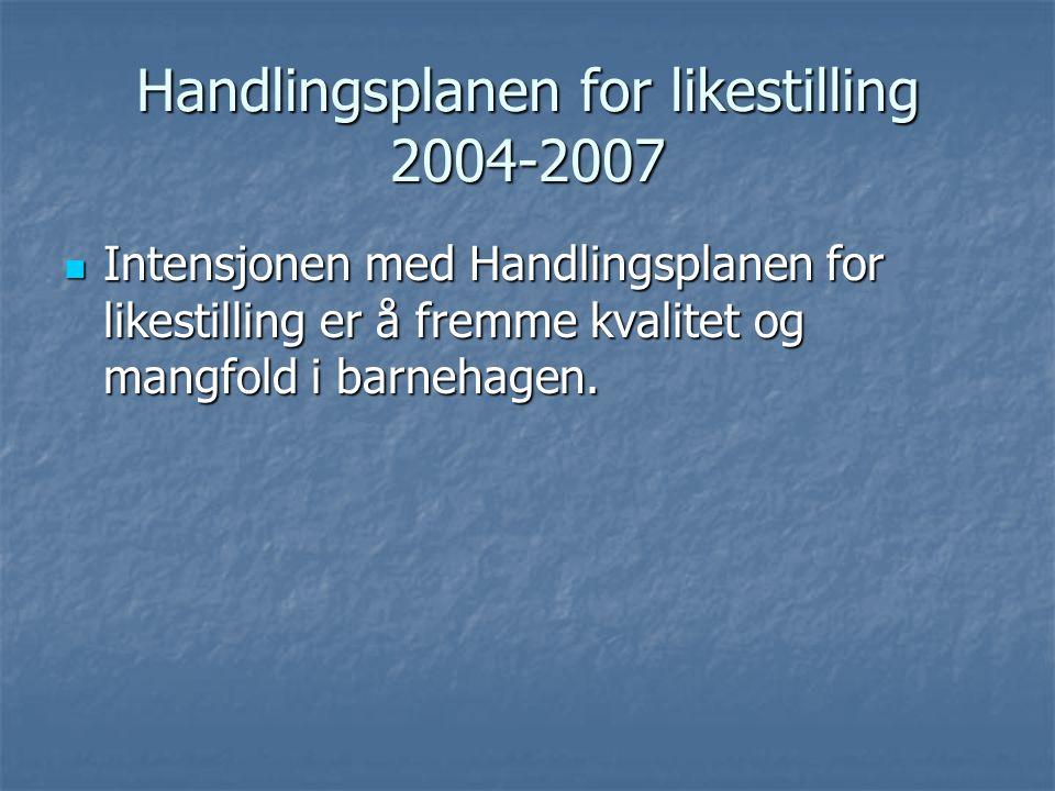 Handlingsplanen for likestilling 2004-2007 Intensjonen med Handlingsplanen for likestilling er å fremme kvalitet og mangfold i barnehagen. Intensjonen