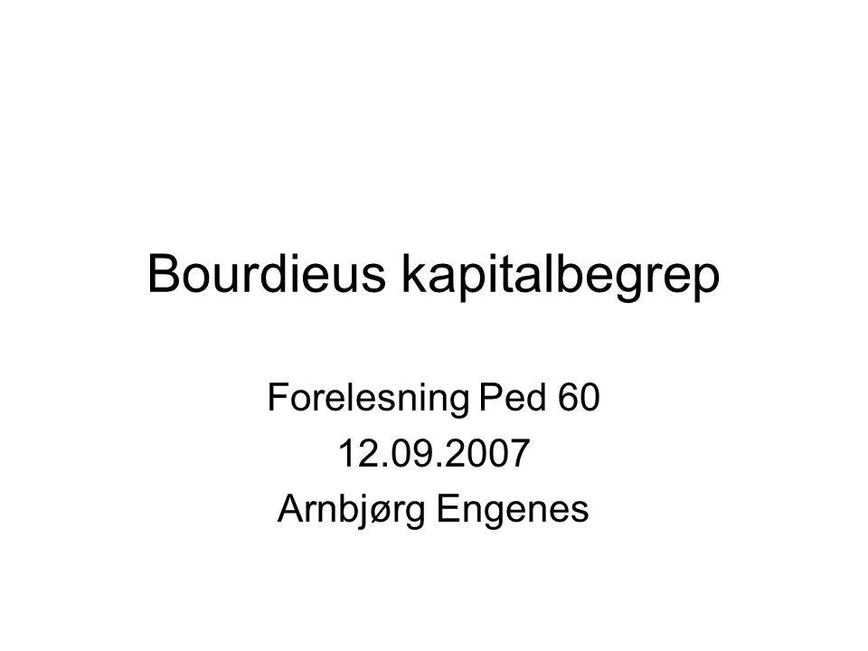 Bourdieus kapitalbegrep Forelesning Ped 60 12.09.2007 Arnbjørg Engenes