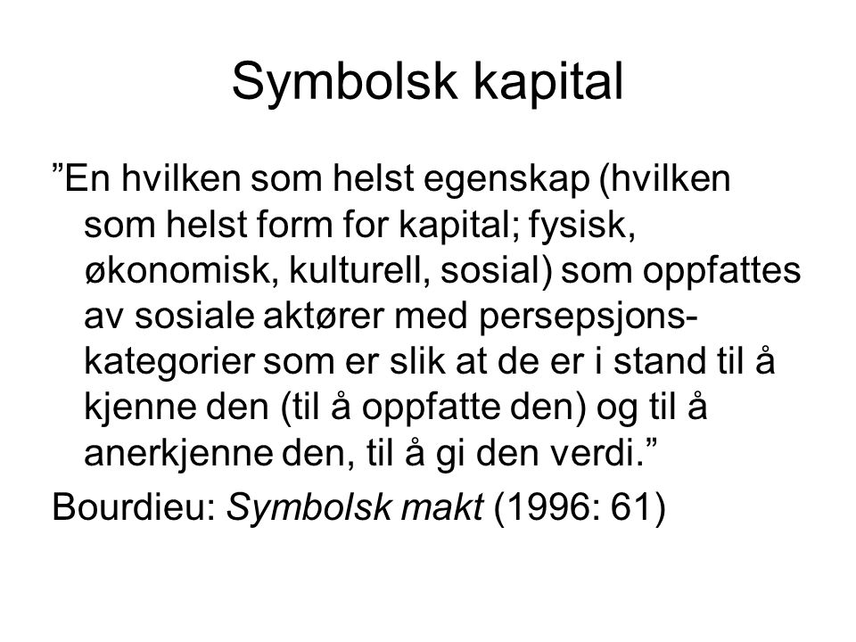 Symbolsk kapital En hvilken som helst egenskap (hvilken som helst form for kapital; fysisk, økonomisk, kulturell, sosial) som oppfattes av sosiale aktører med persepsjons- kategorier som er slik at de er i stand til å kjenne den (til å oppfatte den) og til å anerkjenne den, til å gi den verdi. Bourdieu: Symbolsk makt (1996: 61)