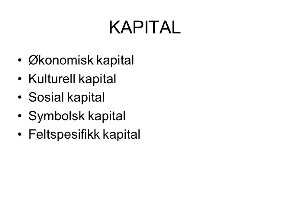 KAPITAL Økonomisk kapital Kulturell kapital Sosial kapital Symbolsk kapital Feltspesifikk kapital