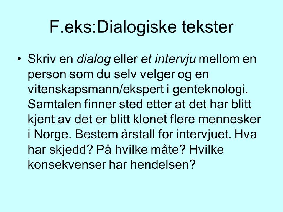 F.eks:Dialogiske tekster Skriv en dialog eller et intervju mellom en person som du selv velger og en vitenskapsmann/ekspert i genteknologi.